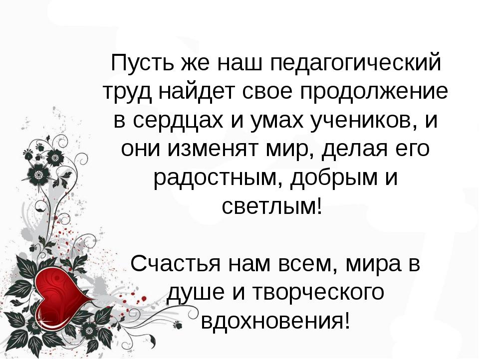 Пусть же наш педагогический труд найдет свое продолжение в сердцах и умах уч...
