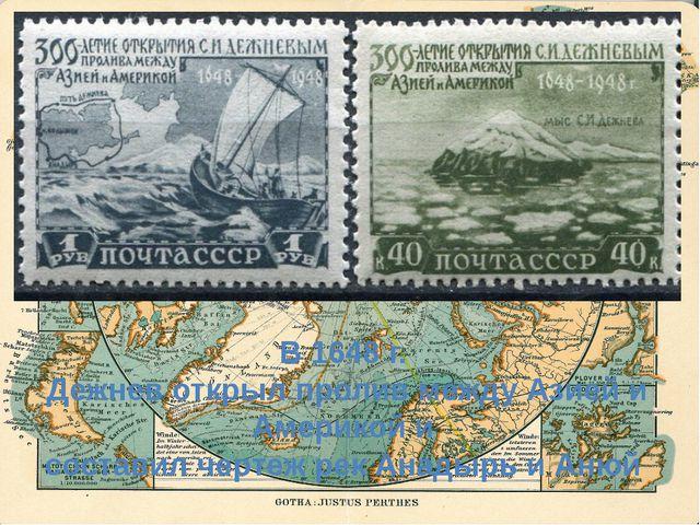 В 1648 г. Дежнев открыл пролив между Азией и Америкой и составил чертеж рек...