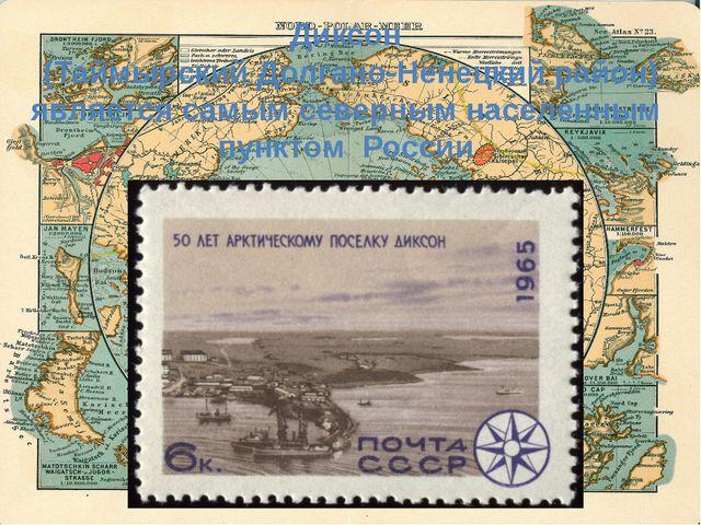 Диксон (Таймырский Долгано-Ненецкий район) является самым северным населенным...