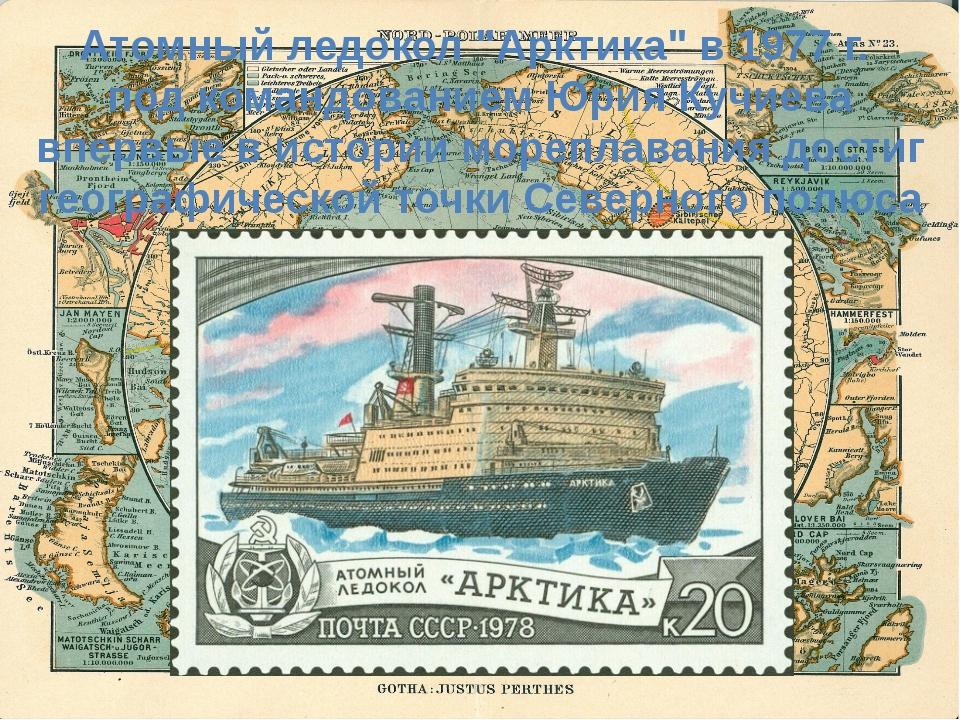 """Атомный ледокол """"Арктика"""" в 1977 г. под командованием Юрия Кучиева впервые в..."""