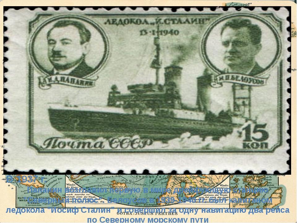"""В 1937 г. Папанин возглавил первую в мире дрейфующую станцию """"Северный полюс..."""