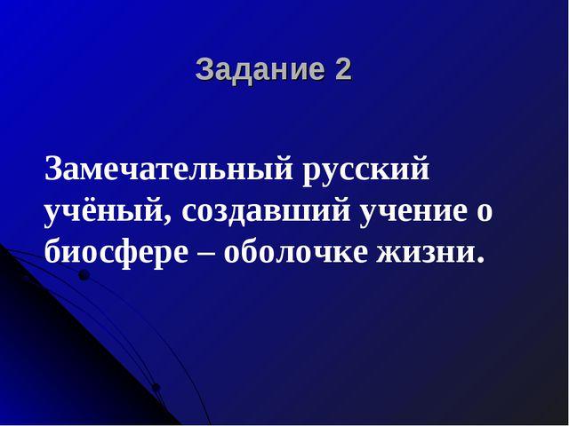 Задание 2 Замечательный русский учёный, создавший учение о биосфере – оболочк...