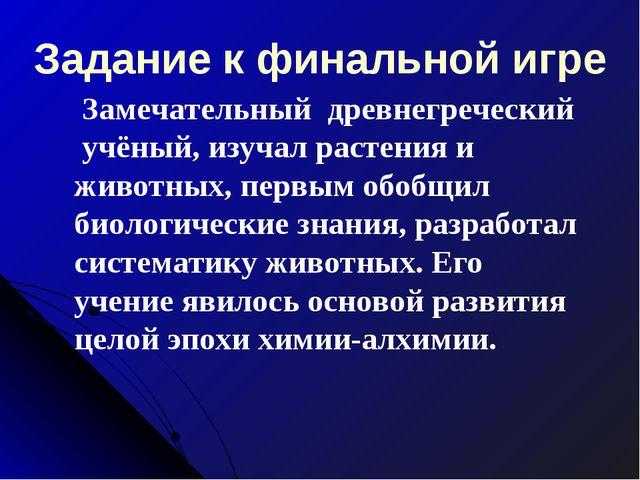 Задание к финальной игре Замечательныйдревнегреческий учёный, изучал раст...
