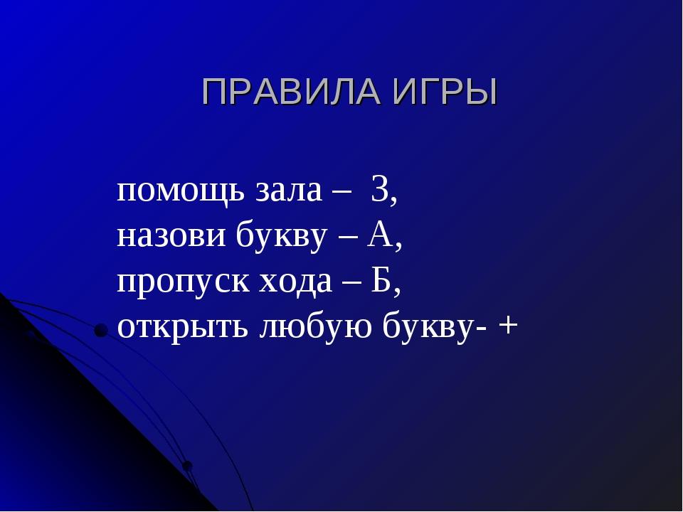 ПРАВИЛА ИГРЫ   помощь зала – З, назови букву – А, пропуск хода – Б...