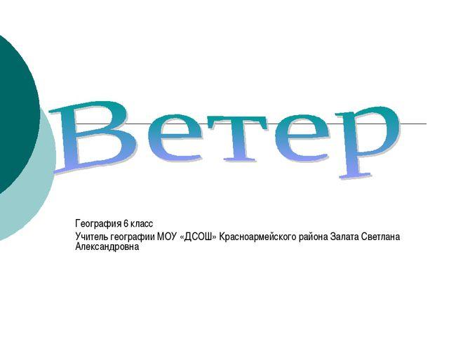 География 6 класс Учитель географии МОУ «ДСОШ» Красноармейского района Залата...