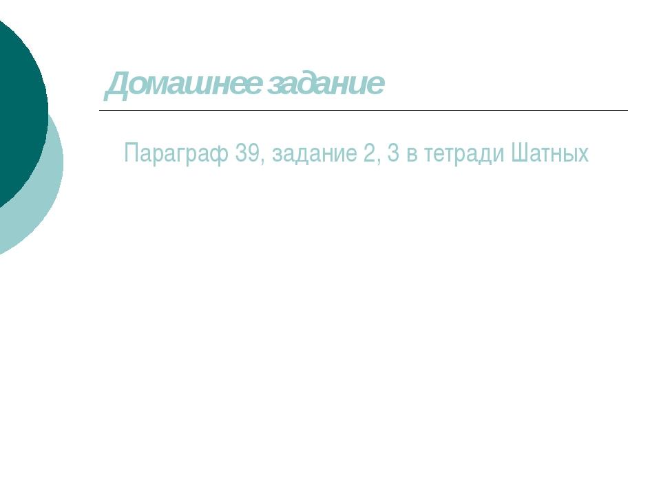 Домашнее задание Параграф 39, задание 2, 3 в тетради Шатных