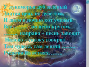 У лукоморья дуб зеленый Златая цепь на дубе том, И днем и ночью кот ученый В