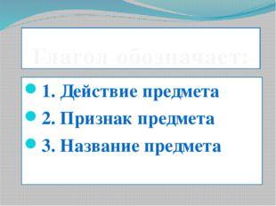 Глагол обозначает: 1. Действие предмета 2. Признак предмета 3. Название предм