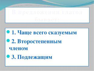 В предложении глагол бывает: 1. Чаще всего сказуемым 2. Второстепенным чле