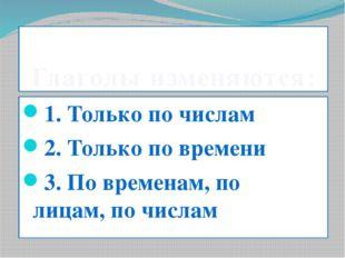 Глаголы изменяются: 1. Только по числам 2. Только по времени 3. По временам,