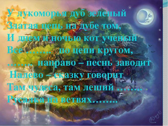 У лукоморья дуб зеленый Златая цепь на дубе том, И днем и ночью кот ученый В...