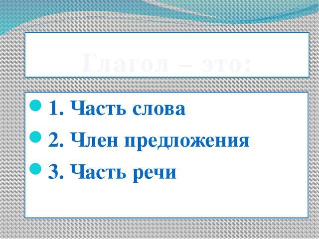 Глагол – это: 1. Часть слова 2. Член предложения 3. Часть речи