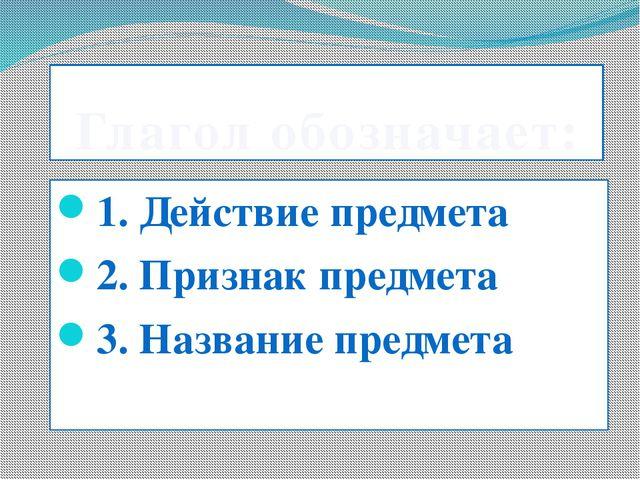 Глагол обозначает: 1. Действие предмета 2. Признак предмета 3. Название предм...