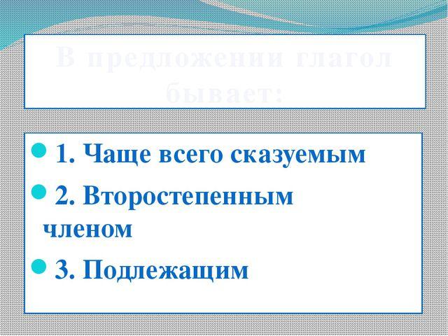 В предложении глагол бывает: 1. Чаще всего сказуемым 2. Второстепенным чле...