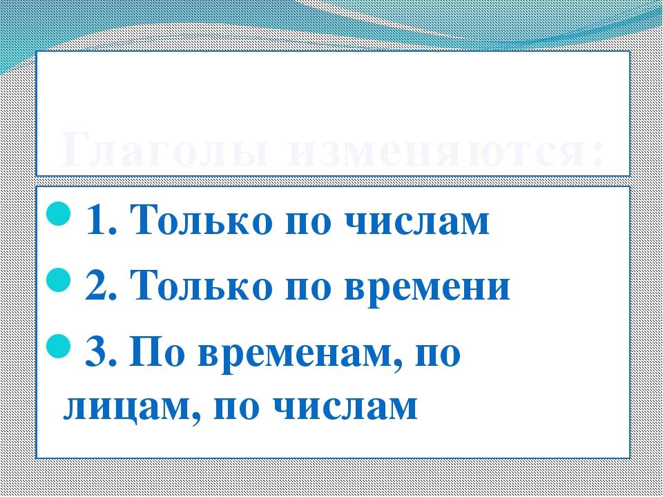 Глаголы изменяются: 1. Только по числам 2. Только по времени 3. По временам,...