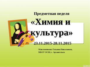 Предметная неделя «Химия и культура» 23.11.2015-28.11.2015 Максименкова Татья