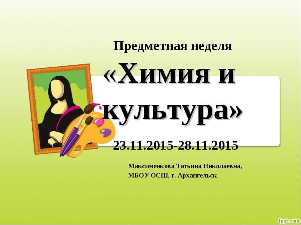 Предметная неделя «Химия и культура» 23.11.2015-28.11.2015 Максименкова Татья...