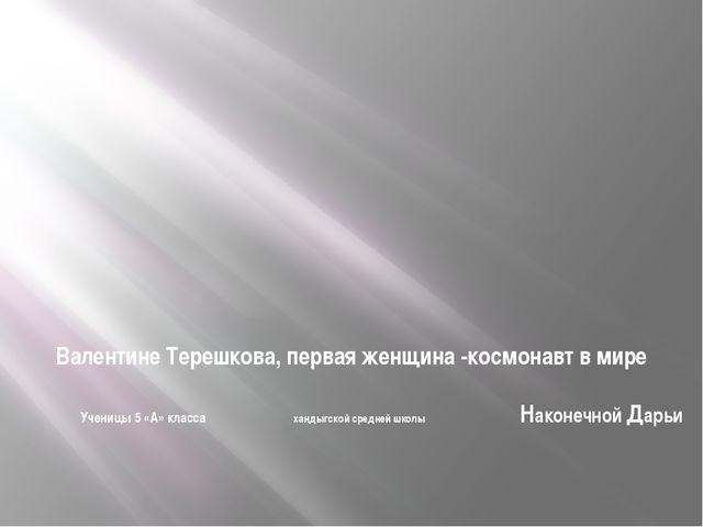 Валентине Терешкова, первая женщина -космонавт в мире  Ученицы 5 «А» класса...