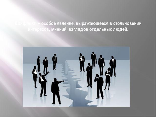 Конфликт – особое явление, выражающееся в столкновении интересов, мнений, взг...