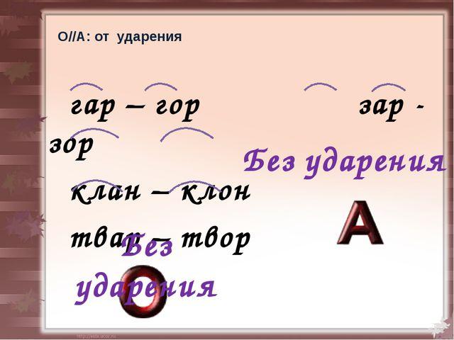 О//А: от ударения гар – гор зар - зор клан – клон твар – твор  Без ударен...