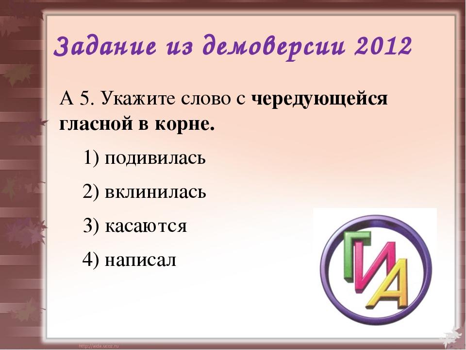 Задание из демоверсии 2012 А 5. Укажите слово с чередующейся гласной в корне....