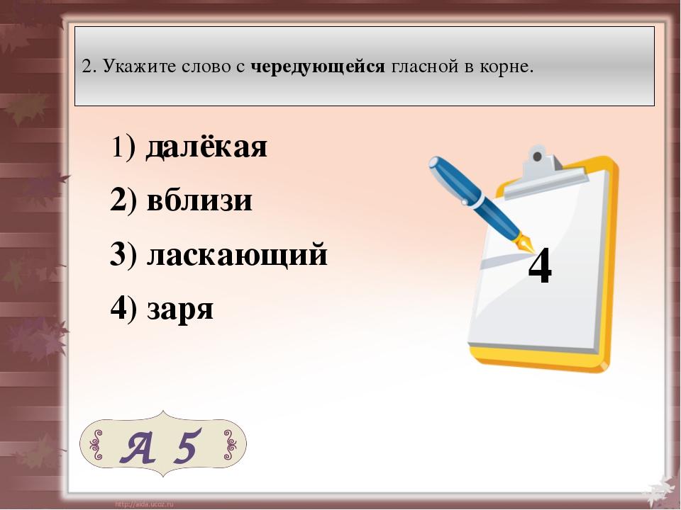 2. Укажите слово с чередующейся гласной в корне. 1) далёкая 2) вблизи 3)...