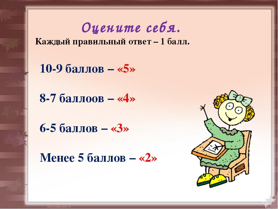 Оцените себя. Каждый правильный ответ – 1 балл. 10-9 баллов – «5» 8-7 баллоов...