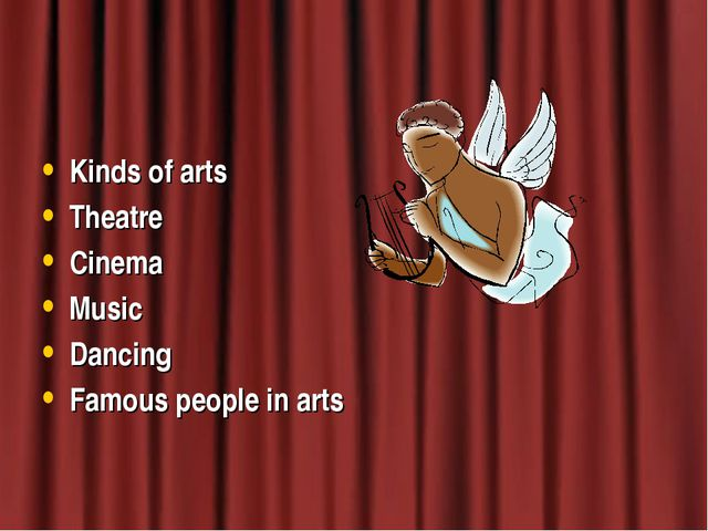 Kinds of arts Theatre Cinema Music Dancing Famous people in arts