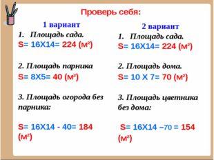 Проверь себя: 1 вариант Площадь сада. S= 16Х14= 224 (м²) 2. Площадь парника S