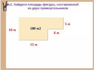 150 м2 30 м2 180 м2 №1. Найдите площадь фигуры, составленной из двух прямоуго