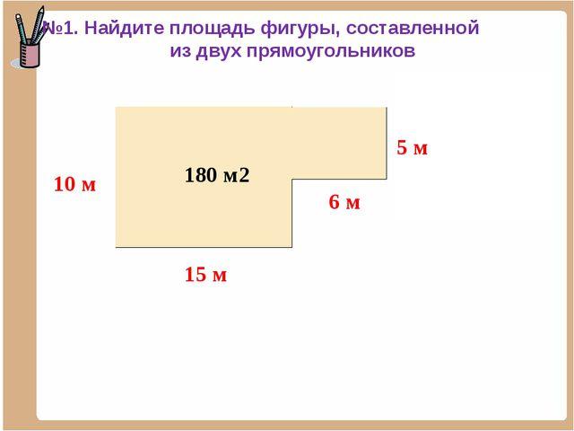 150 м2 30 м2 180 м2 №1. Найдите площадь фигуры, составленной из двух прямоуго...