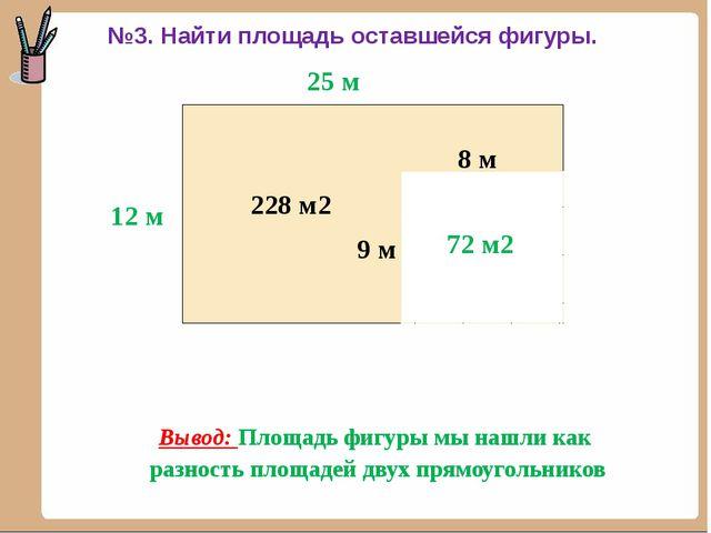 12 м 25 м 300 м2 8 м 9 м 72 м2 228 м2 Вывод: Площадь фигуры мы нашли как раз...