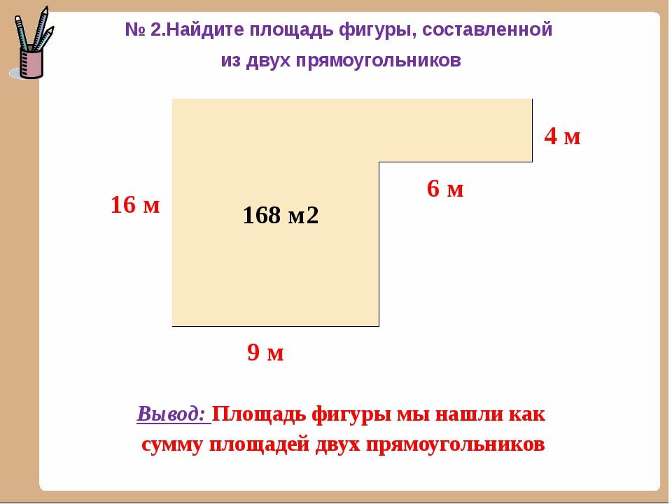 144 м2 24 м2 168 м2 Вывод: Площадь фигуры мы нашли как сумму площадей двух п...