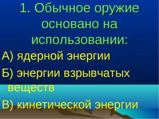 1. Обычное оружие основано на использовании: А) ядерной энергии Б) энергии вз