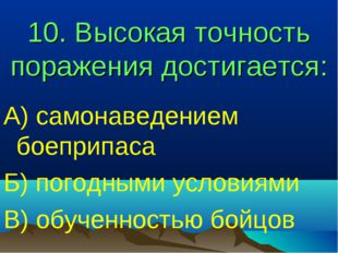 10. Высокая точность поражения достигается: А) самонаведением боеприпаса Б) п