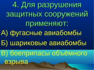 4. Для разрушения защитных сооружений применяют: А) фугасные авиабомбы Б) шар