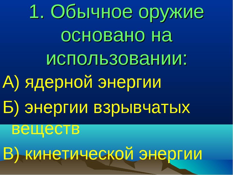 1. Обычное оружие основано на использовании: А) ядерной энергии Б) энергии вз...
