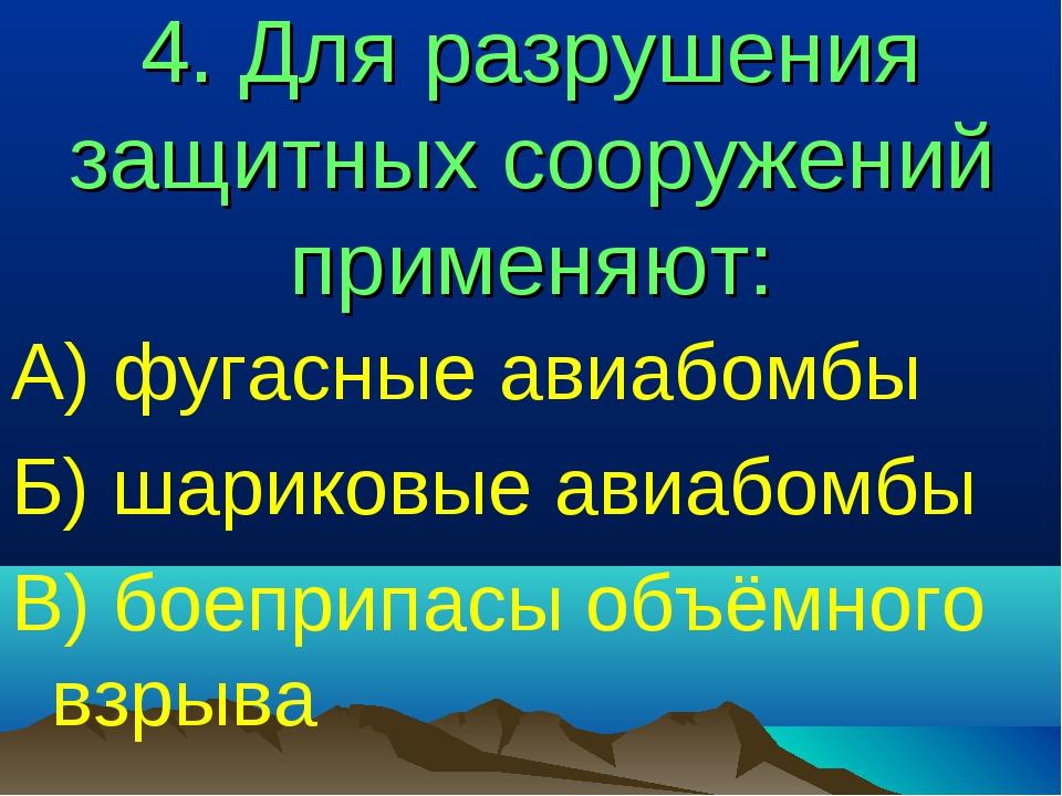 4. Для разрушения защитных сооружений применяют: А) фугасные авиабомбы Б) шар...
