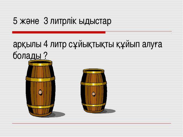 5 және 3 литрлік ыдыстар арқылы 4 литр сұйықтықты құйып алуға болады ?