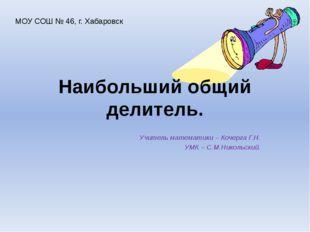 Наибольший общий делитель. Учитель математики – Кочерга Г.Н. УМК – С.М.Николь