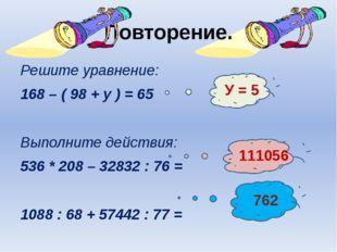 Повторение. Решите уравнение: 168 – ( 98 + у ) = 65 Выполните действия: 536 *