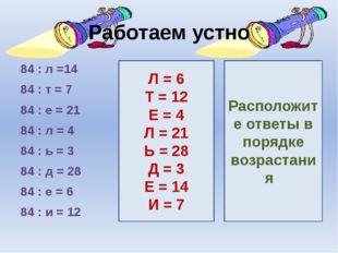 Работаем устно 84 : л =14 84 : т = 7 84 : е = 21 84 : л = 4 84 : ь = 3 84 : д