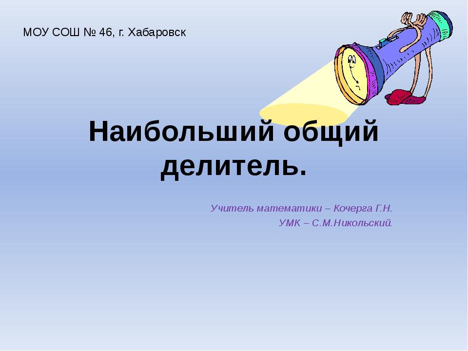 Наибольший общий делитель. Учитель математики – Кочерга Г.Н. УМК – С.М.Николь...