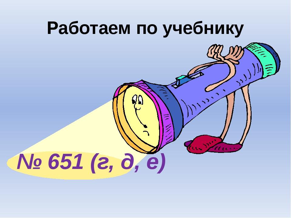 Работаем по учебнику № 651 (г, д, е)
