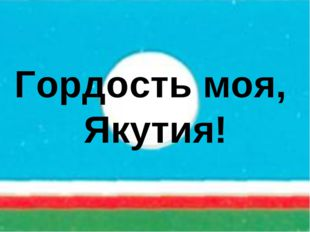 Гордость моя, Якутия!