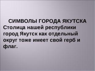 СИМВОЛЫ ГОРОДА ЯКУТСКА Столица нашей республики город Якутск как отдельный ок