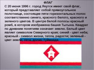 ФЛАГ С 20 июня 1996 г. город Якутск имеет свой флаг, который представляет соб
