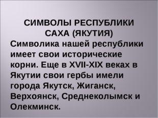 СИМВОЛЫ РЕСПУБЛИКИ САХА (ЯКУТИЯ) Символика нашей республики имеет свои истори