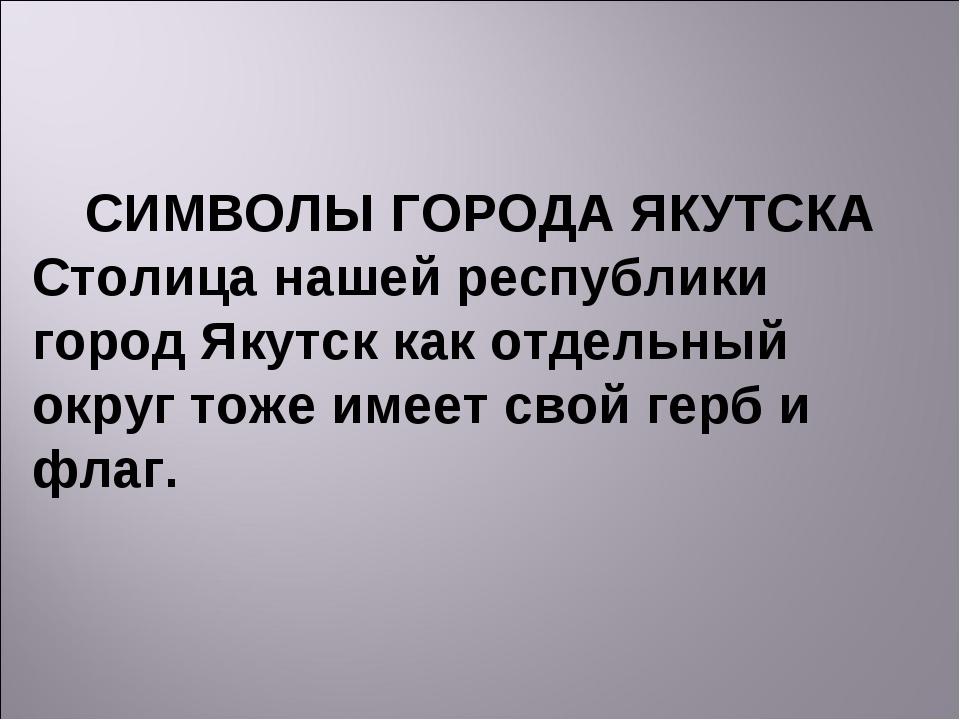 СИМВОЛЫ ГОРОДА ЯКУТСКА Столица нашей республики город Якутск как отдельный ок...