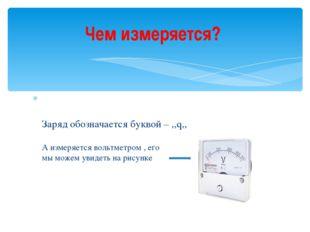 Заряд обозначается буквой – ,,q,, А измеряется вольтметром , его мы можем ув